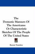 The Domestic Manners of the Americans: Or Characteristic Sketches of the People of the United States - Recent Travelers, Travelers