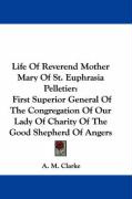 Life of Reverend Mother Mary of St. Euphrasia Pelletier: First Superior General of the Congregation of Our Lady of Charity of the Good Shepherd of Ang - Clarke, A. M.