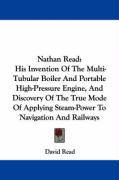 Nathan Read: His Invention of the Multi-Tubular Boiler and Portable High-Pressure Engine, and Discovery of the True Mode of Applyin - Read, David