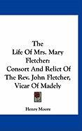 The Life of Mrs. Mary Fletcher: Consort and Relict of the REV. John Fletcher, Vicar of Madely - Moore, Henry
