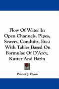 Flow of Water in Open Channels, Pipes, Sewers, Conduits, Etc.: With Tables Based on Formulae of D'Arcy, Kutter and Bazin - Flynn, Patrick J.