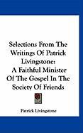 Selections from the Writings of Patrick Livingstone: A Faithful Minister of the Gospel in the Society of Friends - Livingstone, Patrick