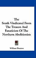The South Vindicated from the Treason and Fanaticism of the Northern Abolitionists - Drayton, William