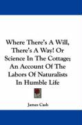 Where There's a Will, There's a Way! or Science in the Cottage; An Account of the Labors of Naturalists in Humble Life - Cash, James