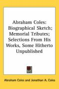 Abraham Coles: Biographical Sketch; Memorial Tributes; Selections from His Works, Some Hitherto Unpublished - Coles, Abraham