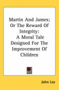 Martin and James; Or the Reward of Integrity: A Moral Tale Designed for the Improvement of Children - Lee, John