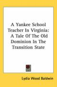 A Yankee School Teacher in Virginia: A Tale of the Old Dominion in the Transition State - Baldwin, Lydia Wood