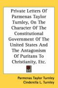 Private Letters of Parmenas Taylor Turnley, on the Character of the Constitutional Government of the United States and the Antagonism of Puritans to C - Turnley, Parmenas Taylor