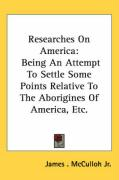Researches on America: Being an Attempt to Settle Some Points Relative to the Aborigines of America, Etc. - McCulloh, James, Jr.