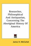 Researches, Philosophical and Antiquarian, Concerning the Aboriginal History of America - McCulloh, James H.
