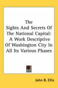 The Sights and Secrets of the National Capital: A Work Descriptive of Washington City in All Its Various Phases - Ellis, John B.