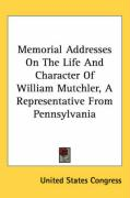 Memorial Addresses on the Life and Character of William Mutchler, a Representative from Pennsylvania - United States Congress