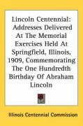 Lincoln Centennial: Addresses Delivered at the Memorial Exercises Held at Springfield, Illinois, 1909, Commemorating the One Hundredth Bir - Illinois Centennial Commission, Centenni