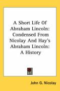A Short Life of Abraham Lincoln: Condensed from Nicolay and Hay's Abraham Lincoln: A History - Nicolay, John George