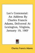 Lee's Centennial: An Address by Charles Francis Adams, Delivered at Lexington, Virginia, January 19, 1907 - Adams, Charles Francis
