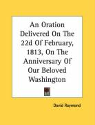 An Oration Delivered on the 22d of February, 1813, on the Anniversary of Our Beloved Washington - Raymond, David