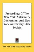 Proceedings of the New York Antislavery Convention, and New York Antislavery State Society - New York State Anti-Slavery Society, Yor