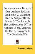 Correspondence Between Gen. Andrew Jackson and John C. Calhoun: On the Subject of the Course of the Latter in the Deliberations of the Cabinet of Mr. - Jackson, Andrew