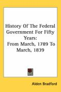 History of the Federal Government for Fifty Years: From March, 1789 to March, 1839 - Bradford, Alden