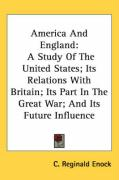 America and England: A Study of the United States; Its Relations with Britain; Its Part in the Great War; And Its Future Influence - Enock, C. Reginald