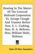 Hearing in the Matter of the Concord Railroad Corporation vs. George Clough and Trustees Before Hon. E. L. Cushing, Hon. H. A. Bellows, Hon, William H - State of New Hampshire, Of New Hampshire