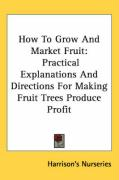 How to Grow and Market Fruit: Practical Explanations and Directions for Making Fruit Trees Produce Profit - Harrison's Nurseries, Nurseries