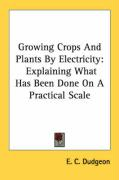 Growing Crops and Plants by Electricity: Explaining What Has Been Done on a Practical Scale - Dudgeon, E. C.