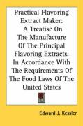 Practical Flavoring Extract Maker: A Treatise on the Manufacture of the Principal Flavoring Extracts, in Accordance with the Requirements of the Food - Kessler, Edward J.