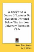 A Review of a Course of Lectures on Evolution Delivered Before the San Jose University Extension Club - Jordan, David Starr