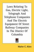 Laws Relating to Gas, Electric Light, Telegraph and Telephone Companies and the Electric Equipment of Street Railway Companies in the District of Colu - Allen, Walter C.