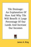 Tile Drainage: An Explanation of How and Why Tile Will Benefit a Large Percentage of Our Lands and Increase Our Incomes - King, James A.