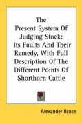 The Present System of Judging Stock: Its Faults and Their Remedy, with Full Description of the Different Points of Shorthorn Cattle - Bruce, Alexander