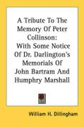 A Tribute to the Memory of Peter Collinson: With Some Notice of Dr. Darlington's Memorials of John Bartram and Humphry Marshall - Dillingham, William H.