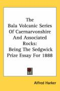 The Bala Volcanic Series of Caernarvonshire and Associated Rocks: Being the Sedgwick Prize Essay for 1888 - Harker, Alfred