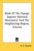 Birds of the Papago Saguaro National Monument and the Neighboring Region, Arizona - Swarth, H. S.