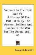 Vermont in the Civil War V1: A History of the Part Taken by the Vermont Soldiers and Sailors in the War for the Union, 1861-65 - Benedict, George Grenville