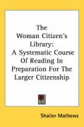 The Woman Citizen's Library: A Systematic Course of Reading in Preparation for the Larger Citizenship - Mathews, Shailer
