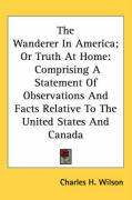 The Wanderer in America; Or Truth at Home: Comprising a Statement of Observations and Facts Relative to the United States and Canada - Wilson, Charles H.