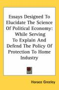 Essays Designed to Elucidate the Science of Political Economy: While Serving to Explain and Defend the Policy of Protection to Home Industry - Greeley, Horace