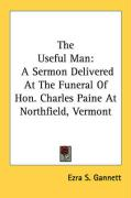 The Useful Man: A Sermon Delivered at the Funeral of Hon. Charles Paine at Northfield, Vermont - Gannett, Ezra S.