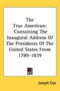 The True American: Containing the Inaugural Address of the Presidents of the United States from 1789-1839 - Coe, Joseph