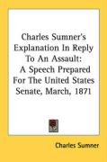 Charles Sumner's Explanation in Reply to an Assault: A Speech Prepared for the United States Senate, March, 1871 - Sumner, Charles