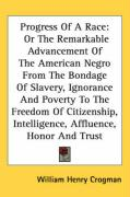 Progress of a Race: Or the Remarkable Advancement of the American Negro from the Bondage of Slavery, Ignorance and Poverty to the Freedom - Crogman, William Henry
