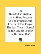 The Dreadful Visitation: In a Short Account of the Progress and Effects of the Plague the Last Time It Spread in the City of London in the Year - Defoe, Daniel