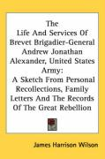 The Life and Services of Brevet Brigadier-General Andrew Jonathan Alexander, United States Army: A Sketch from Personal Recollections, Family Letters - Wilson, James Harrison