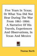 Five Years in Texas; Or What You Did Not Hear During the War from 1861-1866: A Narrative of His Travels, Experiences and Observations, in Texas and Me - North, Thomas