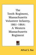 The Tenth Regiment, Massachusetts Volunteer Infantry, 1861-1864: A Western Massachusetts Regiment - Roe, Alfred Seelye