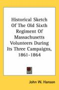 Historical Sketch of the Old Sixth Regiment of Massachusetts Volunteers During Its Three Campaigns, 1861-1864 - Hanson, John Wesley