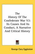 The History of the Confederate War V2: Its Causes and Its Conduct, a Narrative and Critical History - Eggleston, George Cary