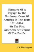 Narrative of a Voyage to the Northwest Coast of America in the Years 1811-1814: Or the First American Settlement of the Pacific - Huntington, J. V.